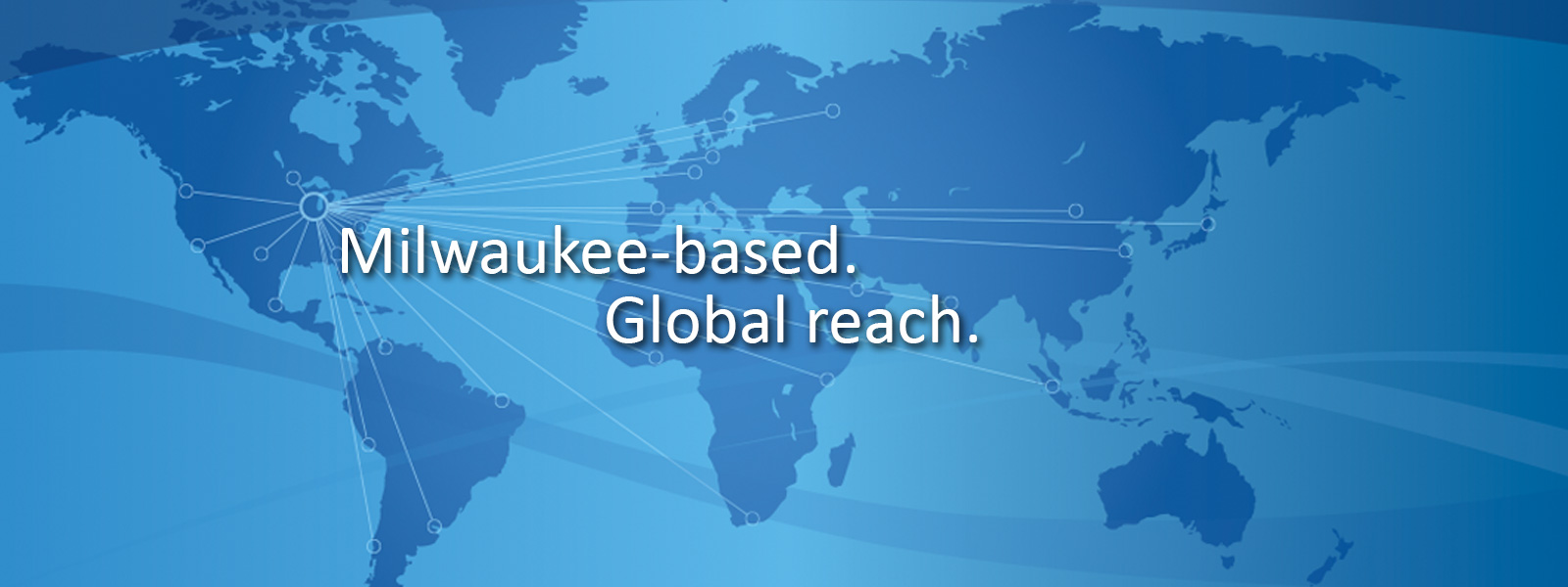 Milwaukee based. Global reach.